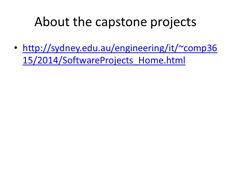 About the capstone projects http://sydney.edu.au/engineering/it/~comp36 15/2014/SoftwareProjects_Home.html http://sydney.edu.au/engineering/it/~comp36 15/2014/SoftwareProjects_Home.html