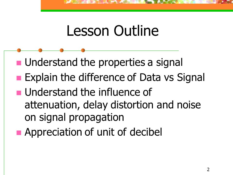 2 Lesson Outline Understand the properties a signal Explain the difference of Data vs Signal Understand the influence of attenuation, delay distortion