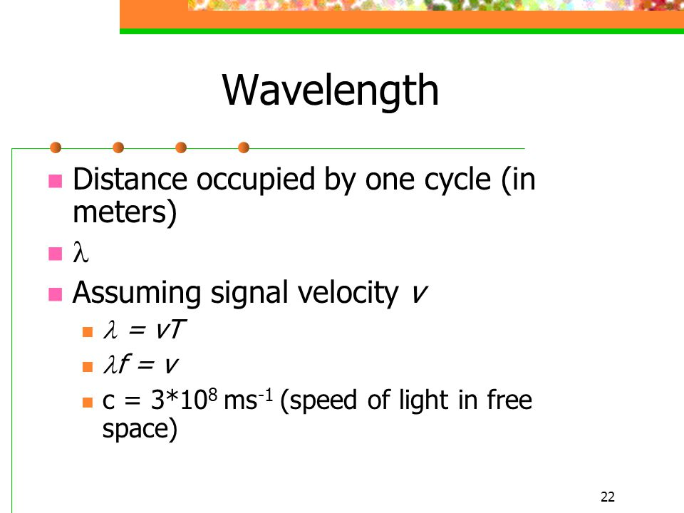 22 Wavelength Distance occupied by one cycle (in meters) Assuming signal velocity v = vT f = v c = 3*10 8 ms -1 (speed of light in free space)