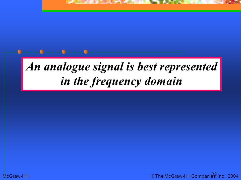 23 An analogue signal is best represented in the frequency domain McGraw-Hill © The McGraw-Hill Companies, Inc., 2004