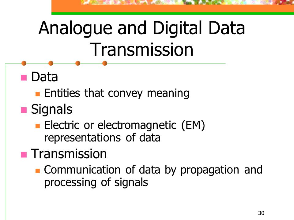 30 Analogue and Digital Data Transmission Data Entities that convey meaning Signals Electric or electromagnetic (EM) representations of data Transmiss