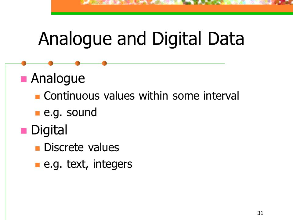 31 Analogue and Digital Data Analogue Continuous values within some interval e.g. sound Digital Discrete values e.g. text, integers