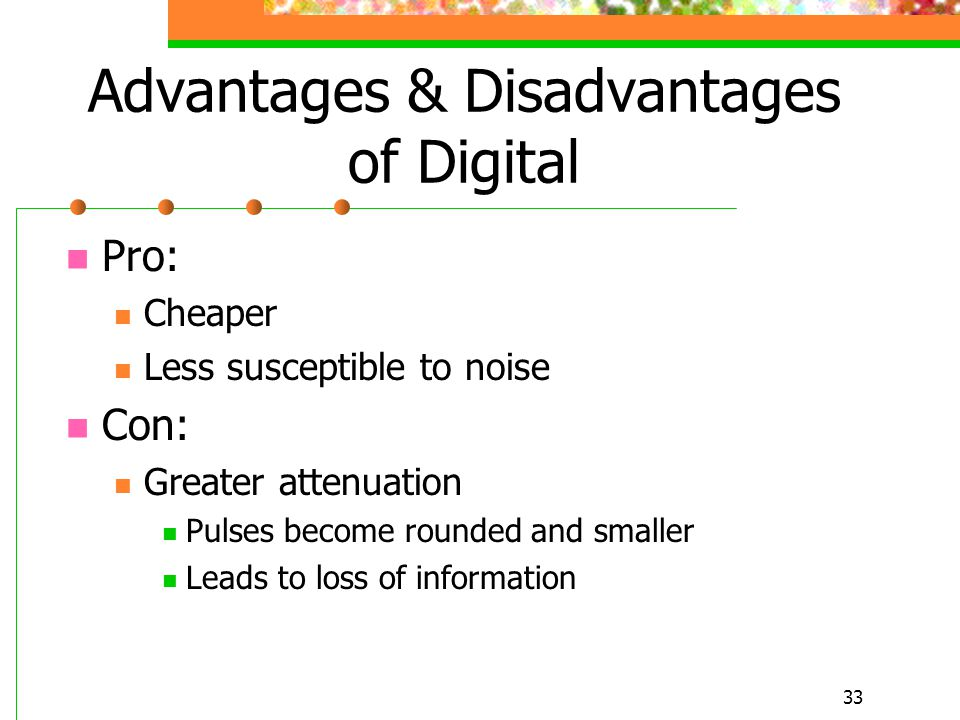 33 Advantages & Disadvantages of Digital Pro: Cheaper Less susceptible to noise Con: Greater attenuation Pulses become rounded and smaller Leads to lo