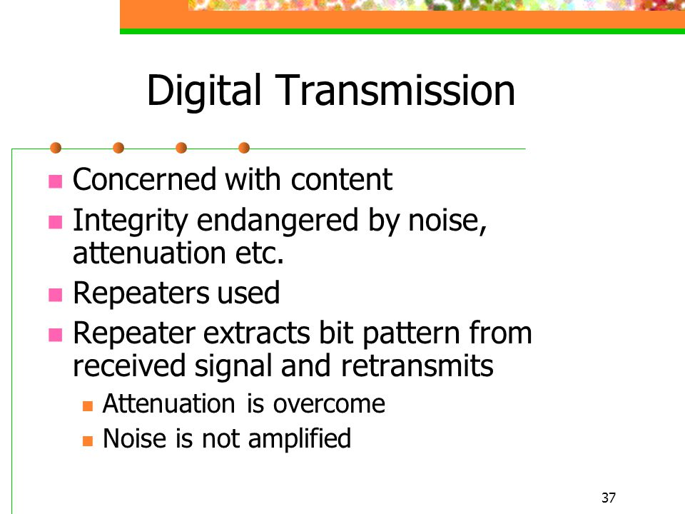 37 Digital Transmission Concerned with content Integrity endangered by noise, attenuation etc. Repeaters used Repeater extracts bit pattern from recei