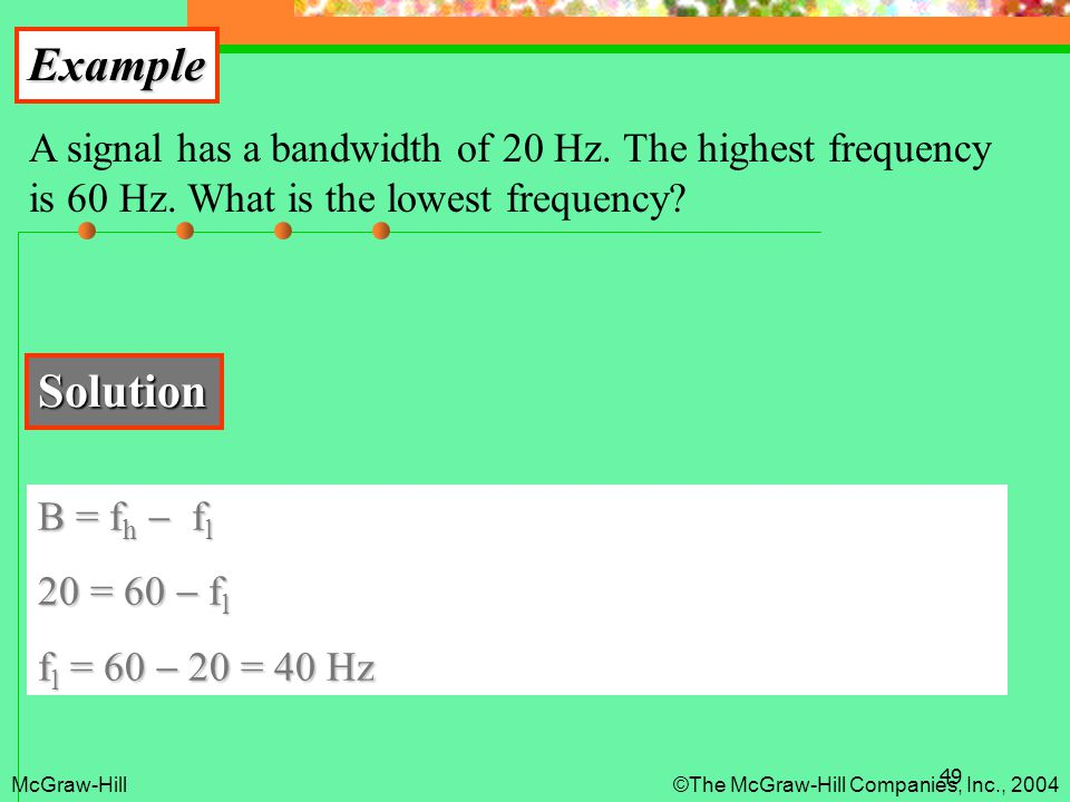 49 Example A signal has a bandwidth of 20 Hz. The highest frequency is 60 Hz. What is the lowest frequency? Solution B = f h  f l 20 = 60  f l f l