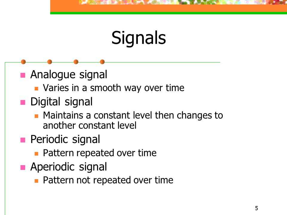 5 Signals Analogue signal Varies in a smooth way over time Digital signal Maintains a constant level then changes to another constant level Periodic s