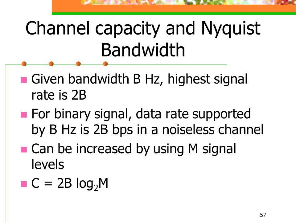57 Channel capacity and Nyquist Bandwidth Given bandwidth B Hz, highest signal rate is 2B For binary signal, data rate supported by B Hz is 2B bps in
