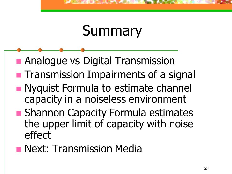 65 Summary Analogue vs Digital Transmission Transmission Impairments of a signal Nyquist Formula to estimate channel capacity in a noiseless environme