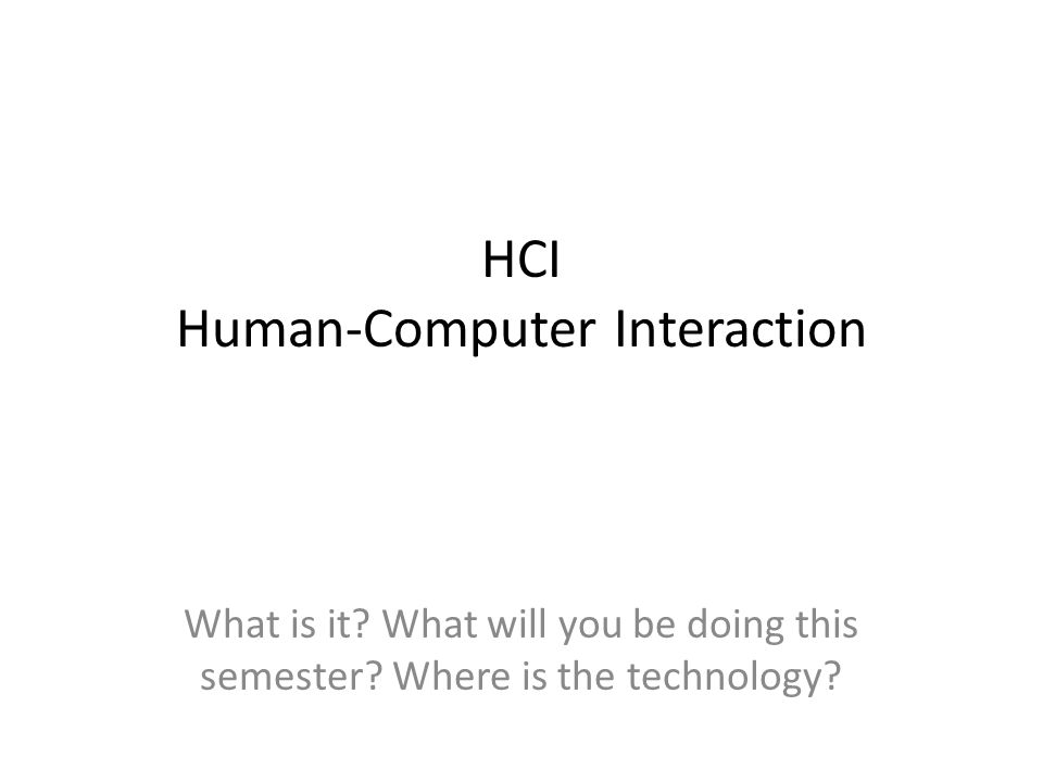 HCI Human-Computer Interaction What is it. What will you be doing this semester.