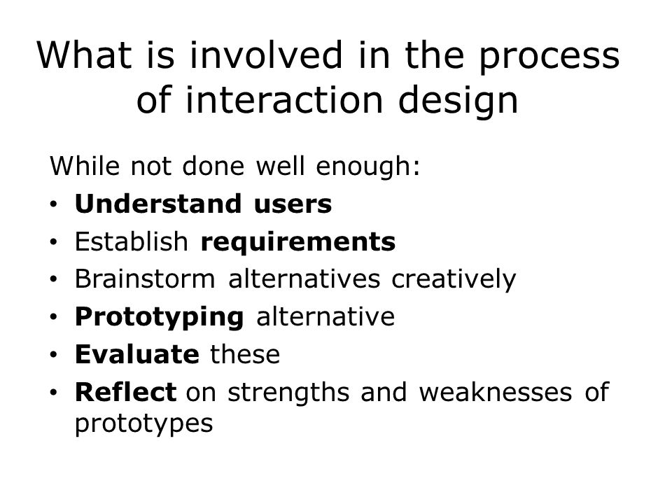 What is involved in the process of interaction design While not done well enough: Understand users Establish requirements Brainstorm alternatives creatively Prototyping alternative Evaluate these Reflect on strengths and weaknesses of prototypes