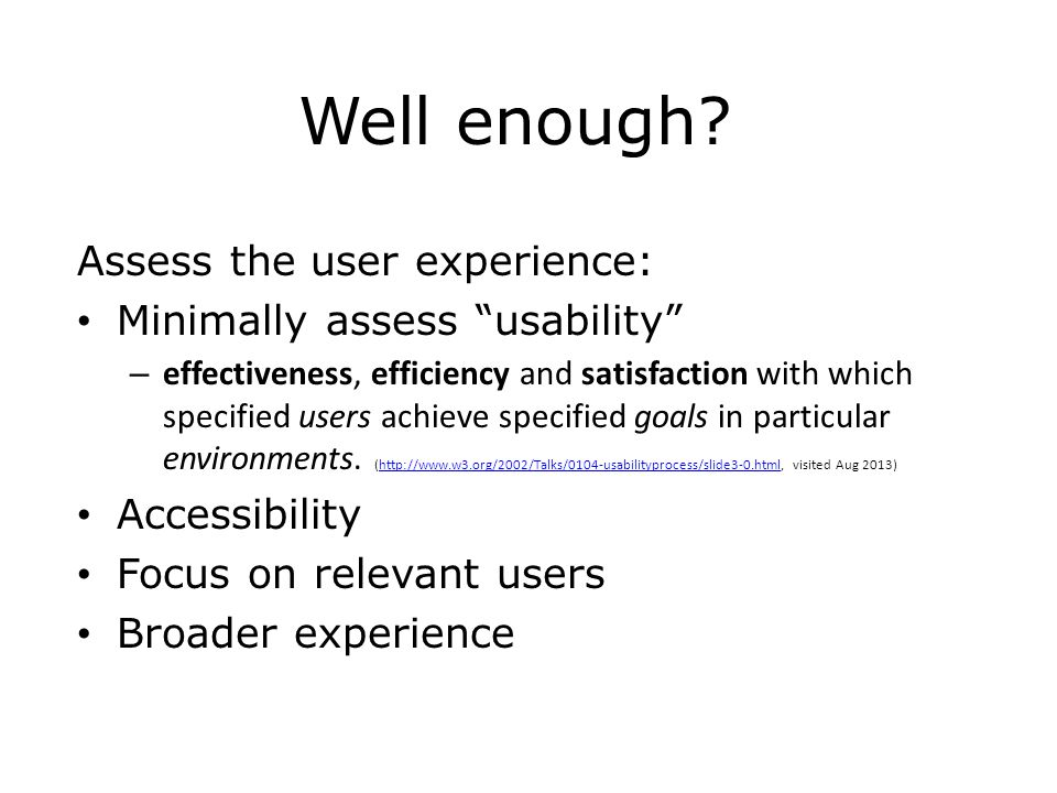 """Well enough? Assess the user experience: Minimally assess """"usability"""" – effectiveness, efficiency and satisfaction with which specified users achieve"""