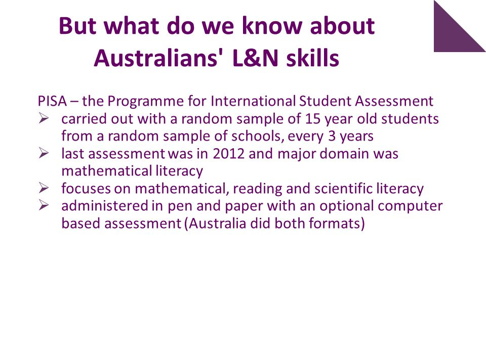 PIAAC, the Programme for International Assessment of Adult Competencies is an international survey of adult skills in:  literacy, numeracy and problem solving in technology-rich environments  ABS conducted this household survey in Australia in 2011-12  people 16 – 64 years of age are surveyed.
