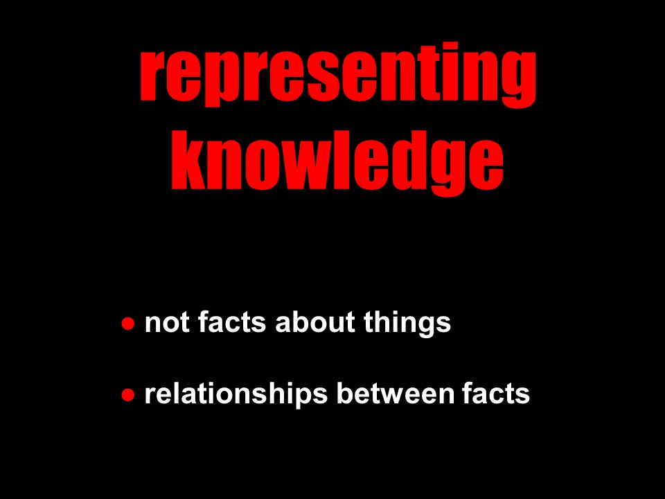 representing knowledge ●not facts about things ●relationships between facts
