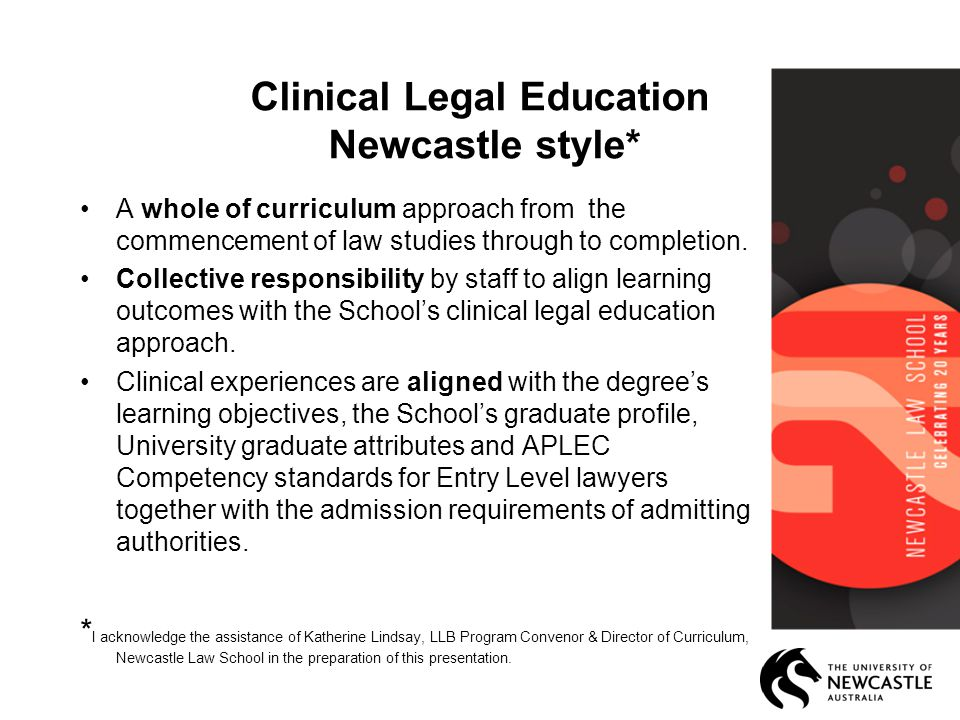 Clinical Legal Education Newcastle style* A whole of curriculum approach from the commencement of law studies through to completion.
