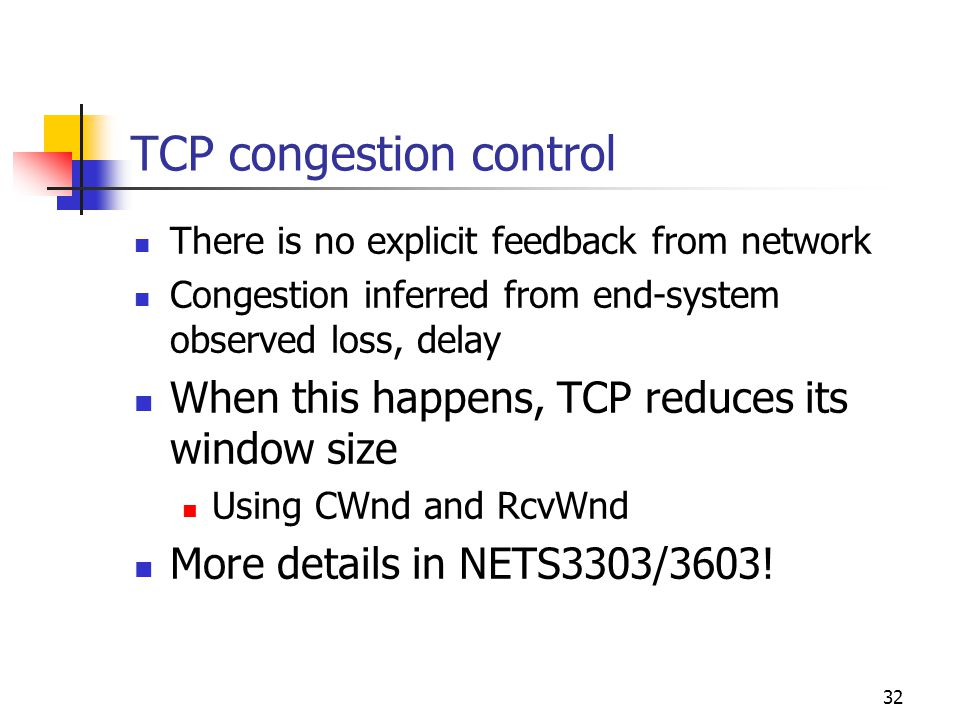 32 TCP congestion control There is no explicit feedback from network Congestion inferred from end-system observed loss, delay When this happens, TCP r