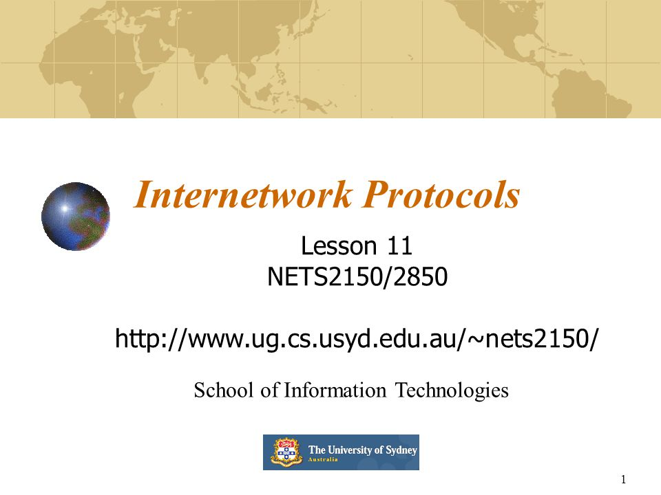 1 Internetwork Protocols Lesson 11 NETS2150/2850 http://www.ug.cs.usyd.edu.au/~nets2150/ School of Information Technologies