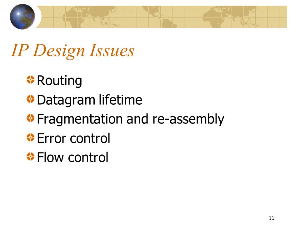 11 IP Design Issues Routing Datagram lifetime Fragmentation and re-assembly Error control Flow control