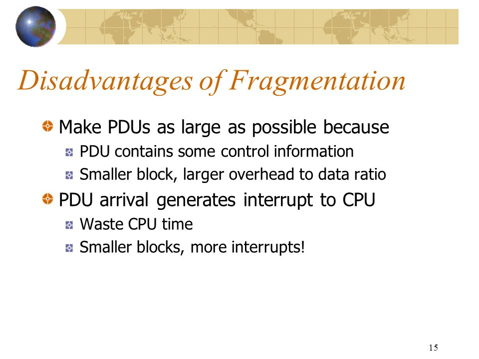 15 Disadvantages of Fragmentation Make PDUs as large as possible because PDU contains some control information Smaller block, larger overhead to data