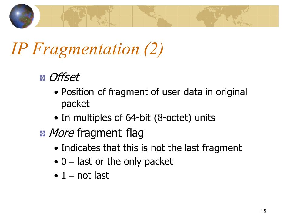 18 IP Fragmentation (2) Offset Position of fragment of user data in original packet In multiples of 64-bit (8-octet) units More fragment flag Indicate