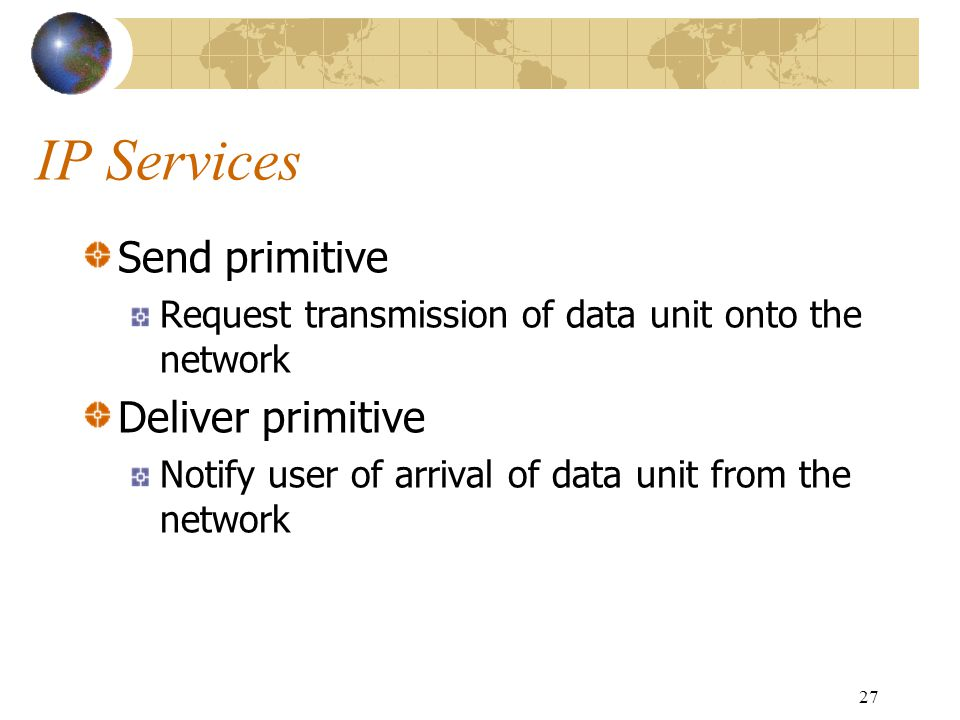 27 IP Services Send primitive Request transmission of data unit onto the network Deliver primitive Notify user of arrival of data unit from the networ