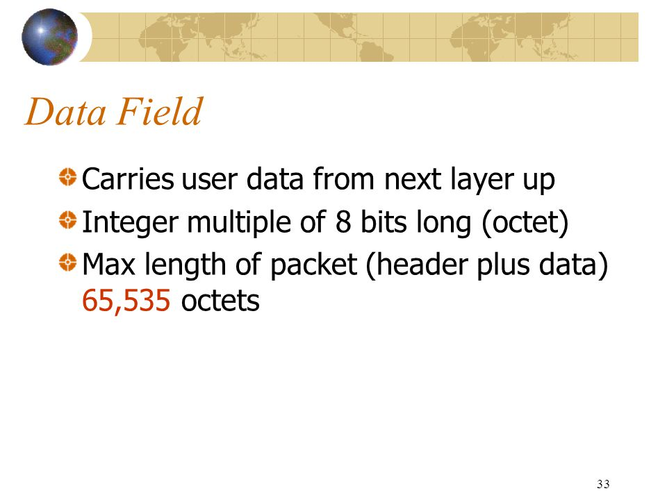 33 Data Field Carries user data from next layer up Integer multiple of 8 bits long (octet) Max length of packet (header plus data) 65,535 octets