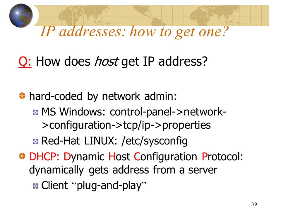 39 IP addresses: how to get one? Q: How does host get IP address? hard-coded by network admin: MS Windows: control-panel->network- >configuration->tcp