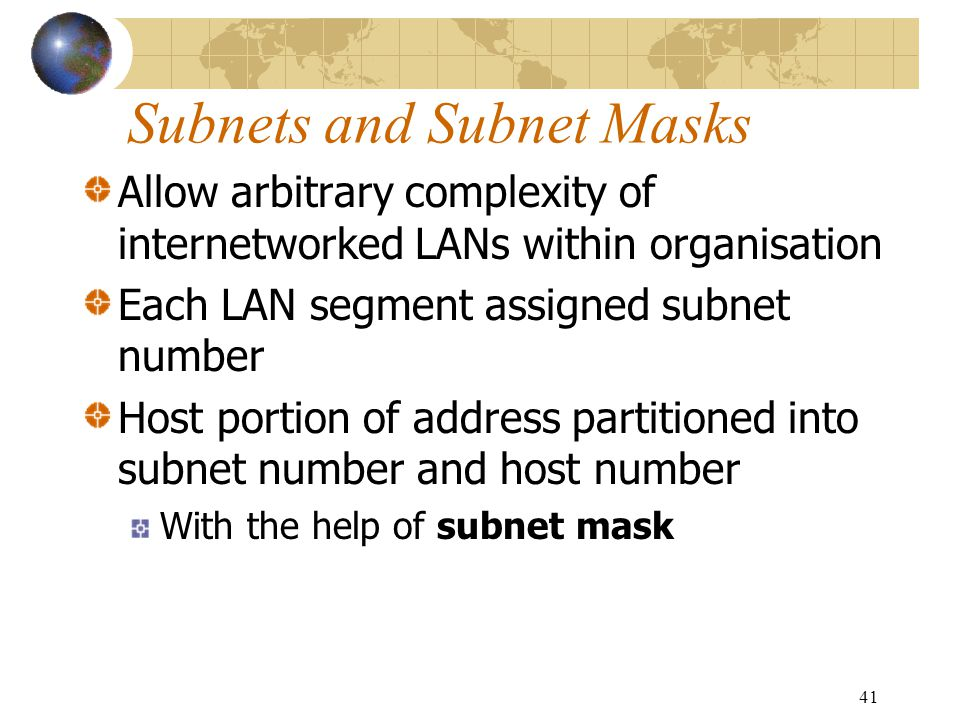 41 Subnets and Subnet Masks Allow arbitrary complexity of internetworked LANs within organisation Each LAN segment assigned subnet number Host portion