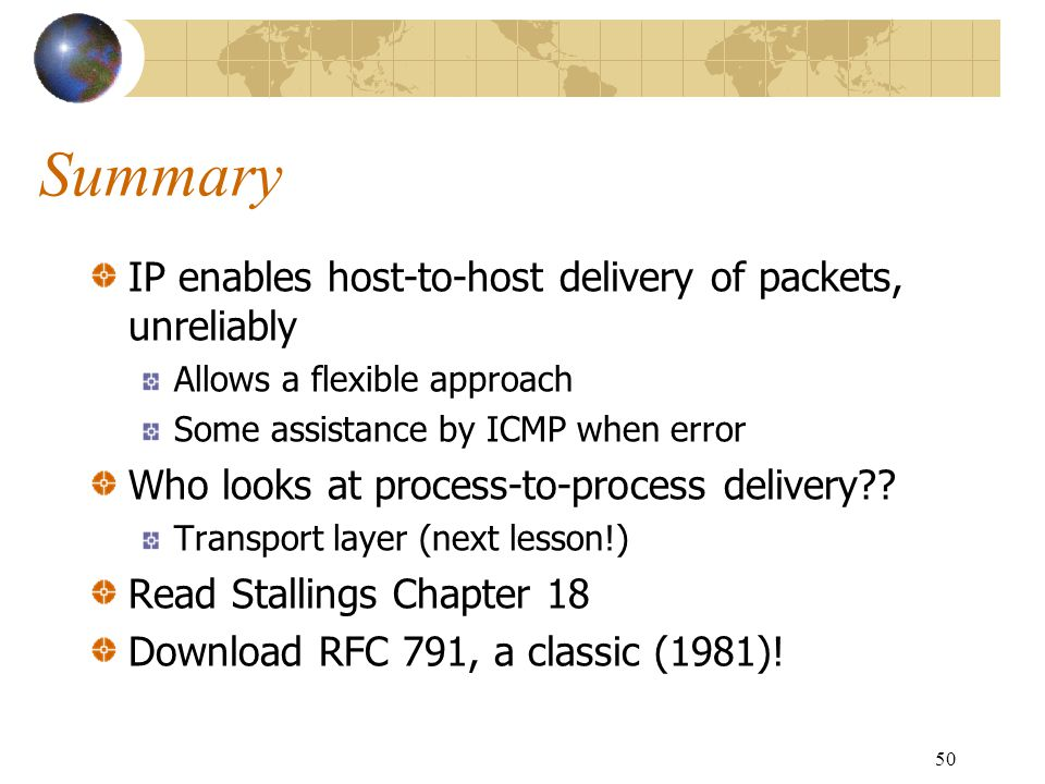 50 Summary IP enables host-to-host delivery of packets, unreliably Allows a flexible approach Some assistance by ICMP when error Who looks at process-
