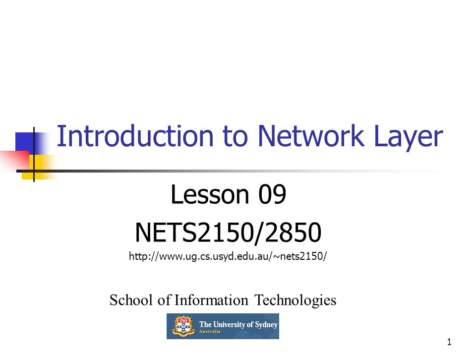 1 Introduction to Network Layer Lesson 09 NETS2150/2850 http://www.ug.cs.usyd.edu.au/~nets2150/ School of Information Technologies