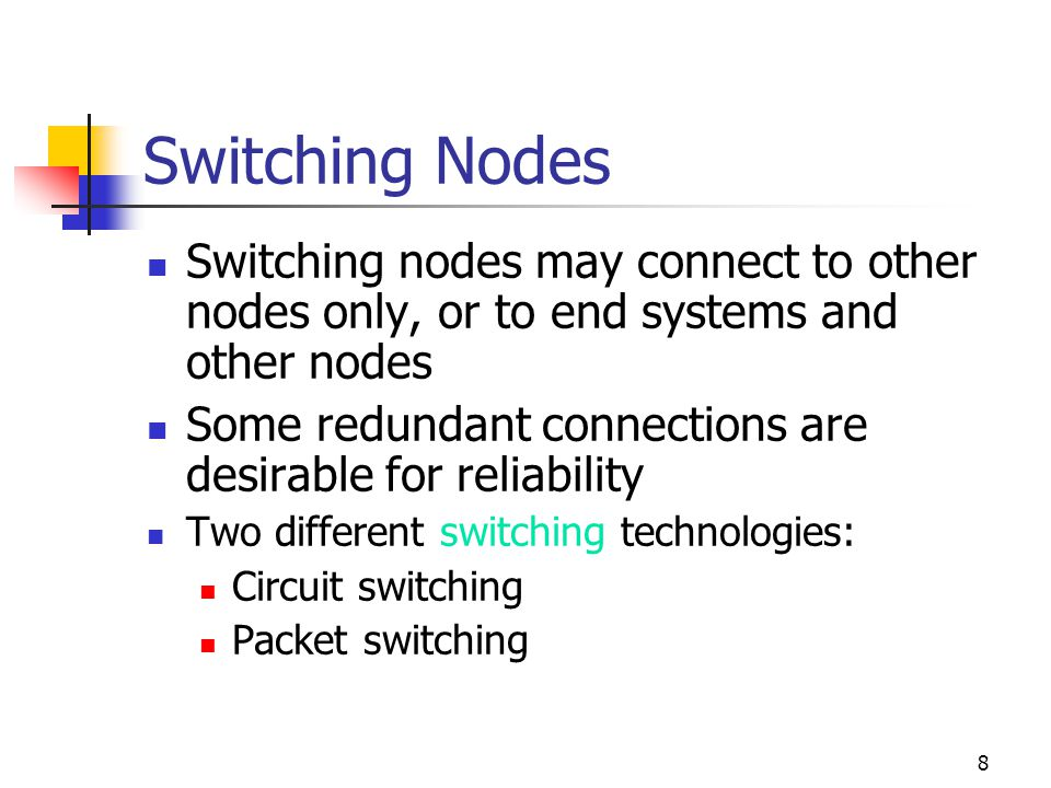 8 Switching Nodes Switching nodes may connect to other nodes only, or to end systems and other nodes Some redundant connections are desirable for reliability Two different switching technologies: Circuit switching Packet switching
