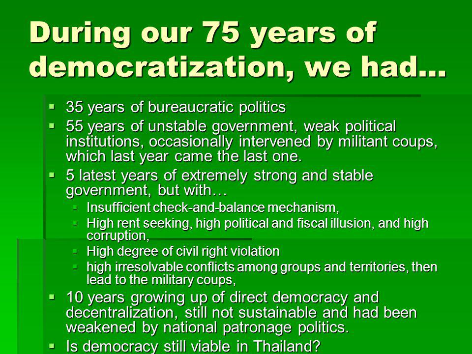 During our 75 years of democratization, we had…  35 years of bureaucratic politics  55 years of unstable government, weak political institutions, occasionally intervened by militant coups, which last year came the last one.