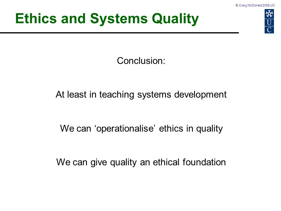 © Craig McDonald 2005 UC Conclusion: At least in teaching systems development We can 'operationalise' ethics in quality We can give quality an ethical