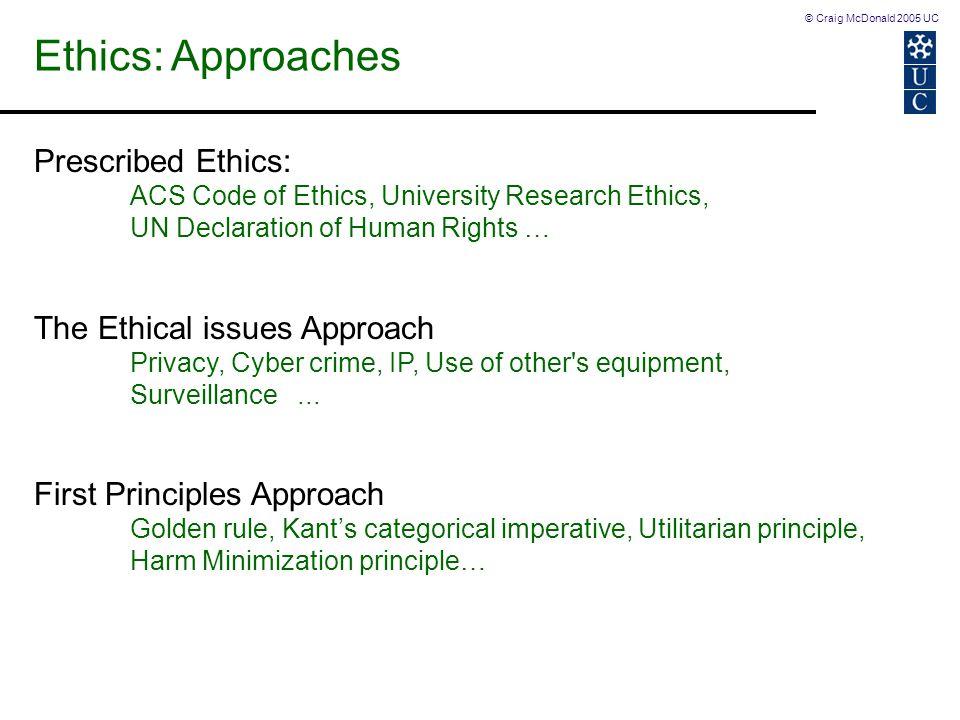 © Craig McDonald 2005 UC Ethics: Approaches Prescribed Ethics: ACS Code of Ethics, University Research Ethics, UN Declaration of Human Rights … The Et
