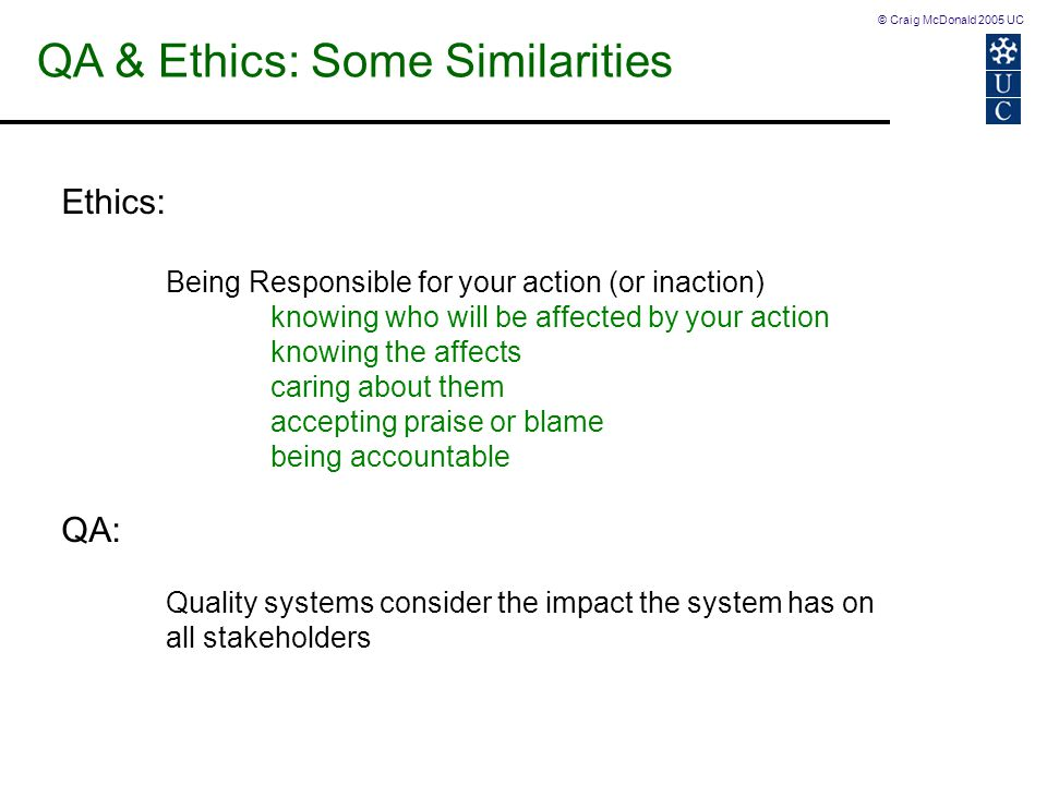 © Craig McDonald 2005 UC QA & Ethics: Some Similarities Ethics: Being Responsible for your action (or inaction) knowing who will be affected by your a
