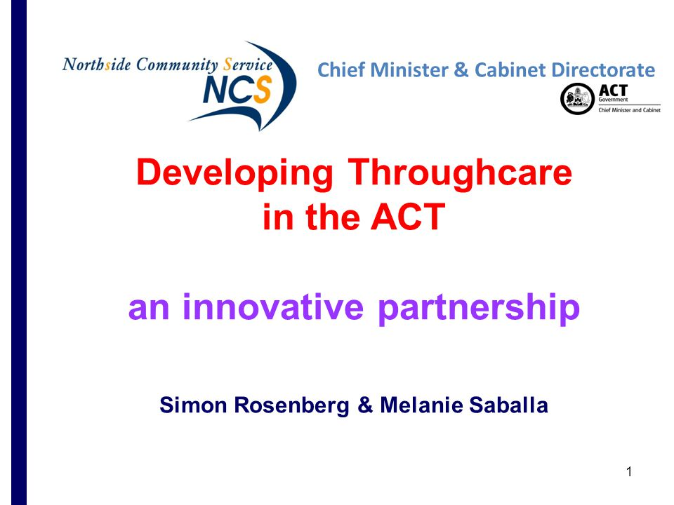 1 Developing Throughcare in the ACT an innovative partnership Simon Rosenberg & Melanie Saballa Chief Minister & Cabinet Directorate