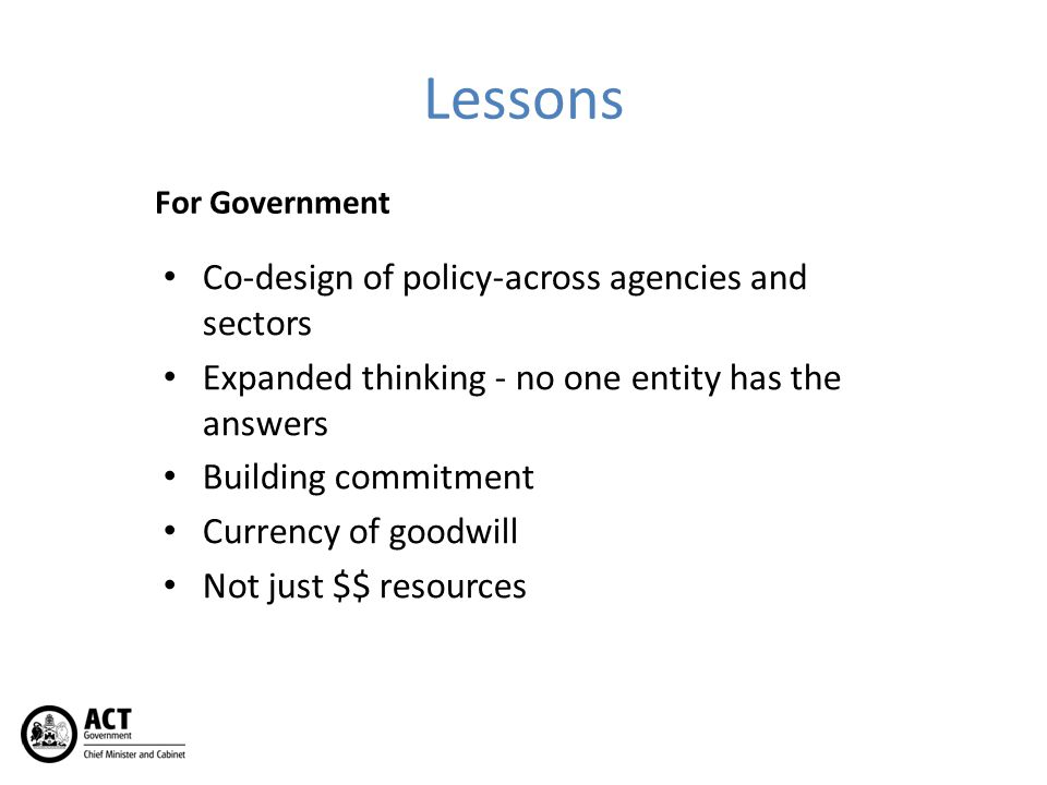Lessons For Government Co-design of policy-across agencies and sectors Expanded thinking - no one entity has the answers Building commitment Currency
