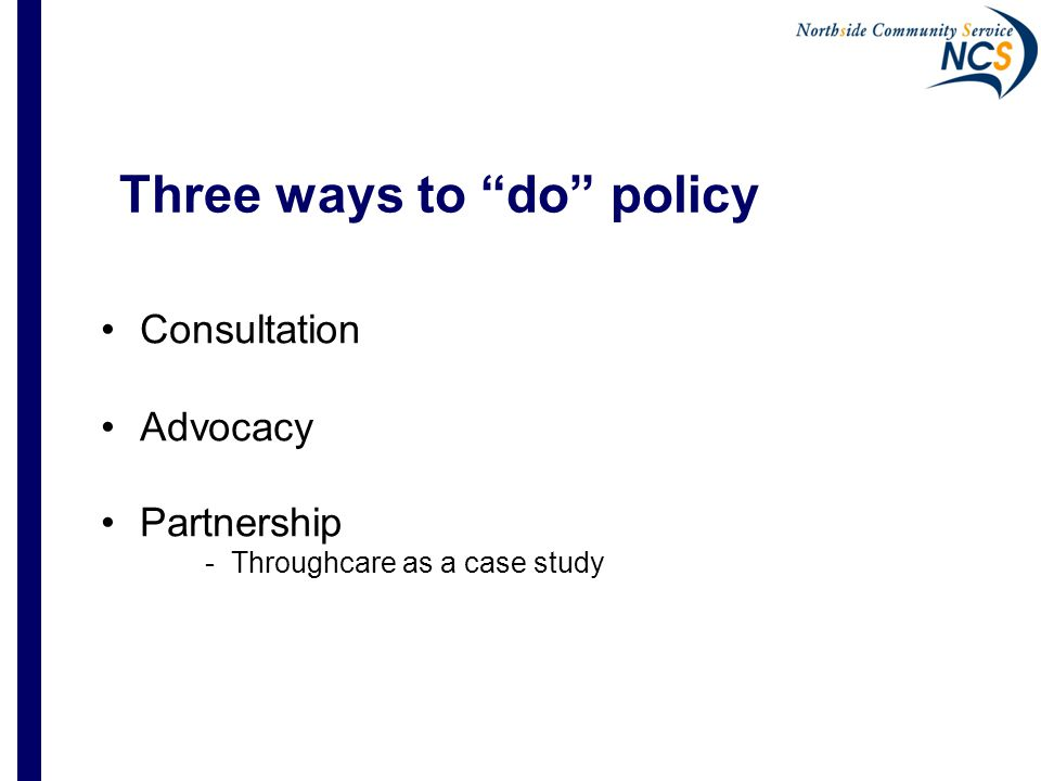 1.Policy by Consultation  Govt identifies a policy issue  Govt develops a draft policy paper for consultation; seeks reaction through forums, submissions  Community sector organises its response  Govt accepts, adapts or ignores sector input  Govt provides feedback on the outcomes – sometimes!
