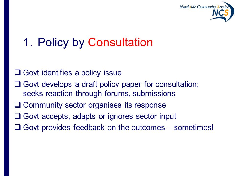 Testing the policy path Commonly the 4 th step after considerable work by government Cabinet process Essentially brings the consultation forward- expand from engagement to co-design of policy options
