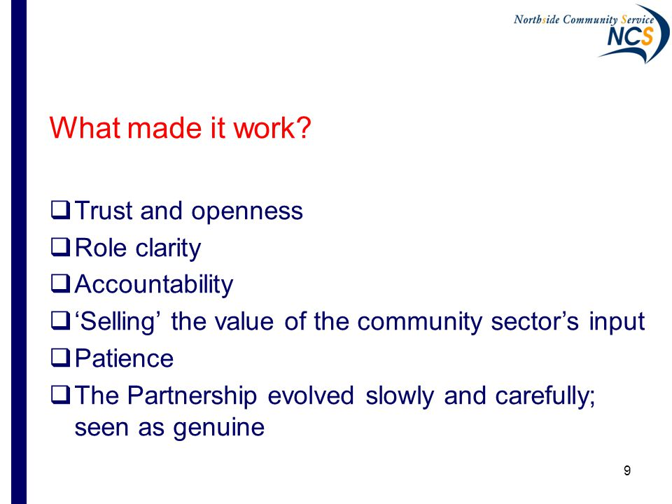 9 What made it work?  Trust and openness  Role clarity  Accountability  'Selling' the value of the community sector's input  Patience  The Partn