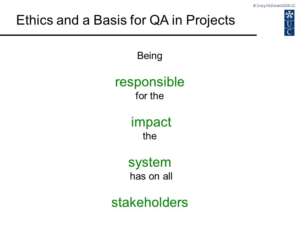 © Craig McDonald 2005 UC Ethics and a Basis for QA in Projects Being responsible for the impact the system has on all stakeholders