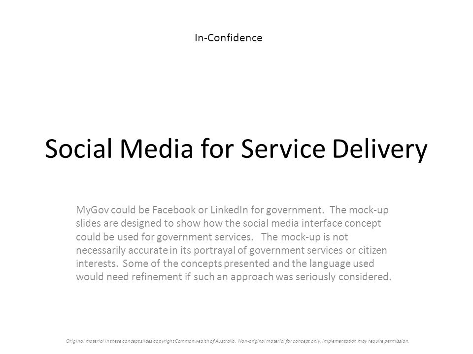 Social Media for Service Delivery MyGov could be Facebook or LinkedIn for government. The mock-up slides are designed to show how the social media int