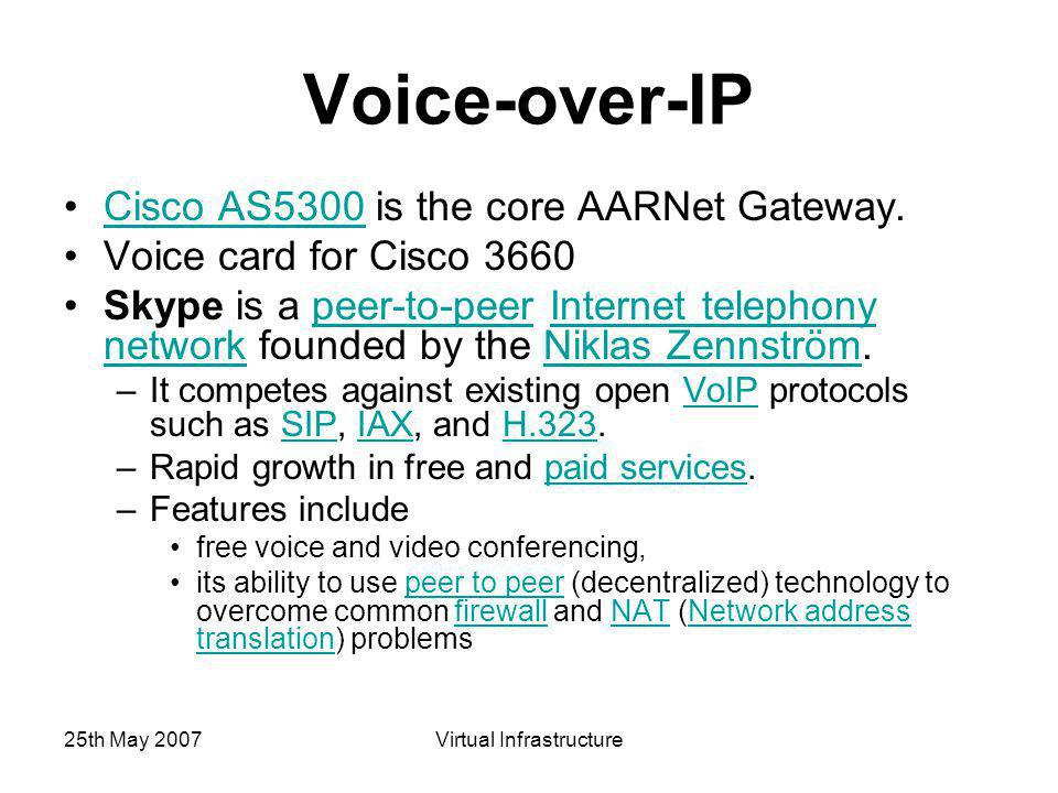 25th May 2007Virtual Infrastructure Voice-over-IP Cisco AS5300 is the core AARNet Gateway.Cisco AS5300 Voice card for Cisco 3660 Skype is a peer-to-peer Internet telephony network founded by the Niklas Zennström.peer-to-peerInternet telephony networkNiklas Zennström –It competes against existing open VoIP protocols such as SIP, IAX, and H.323.VoIPSIPIAXH.323 –Rapid growth in free and paid services.paid services –Features include free voice and video conferencing, its ability to use peer to peer (decentralized) technology to overcome common firewall and NAT (Network address translation) problemspeer to peerfirewallNATNetwork address translation