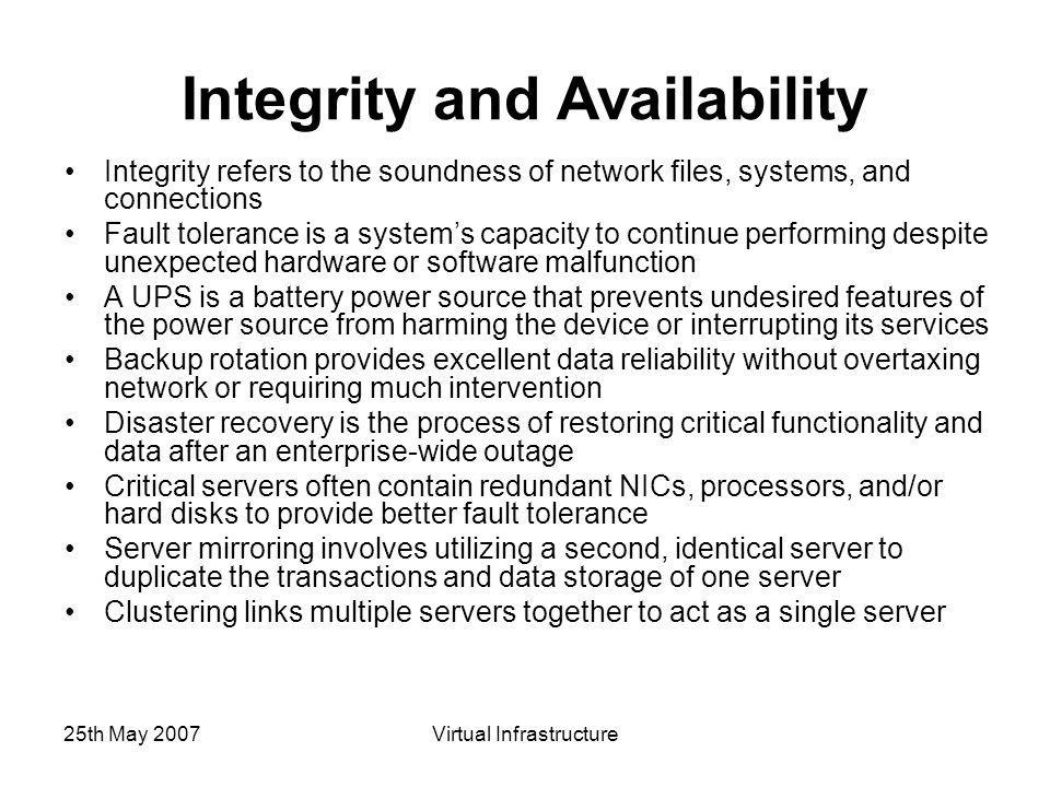 25th May 2007Virtual Infrastructure Integrity and Availability Integrity refers to the soundness of network files, systems, and connections Fault tolerance is a system's capacity to continue performing despite unexpected hardware or software malfunction A UPS is a battery power source that prevents undesired features of the power source from harming the device or interrupting its services Backup rotation provides excellent data reliability without overtaxing network or requiring much intervention Disaster recovery is the process of restoring critical functionality and data after an enterprise-wide outage Critical servers often contain redundant NICs, processors, and/or hard disks to provide better fault tolerance Server mirroring involves utilizing a second, identical server to duplicate the transactions and data storage of one server Clustering links multiple servers together to act as a single server