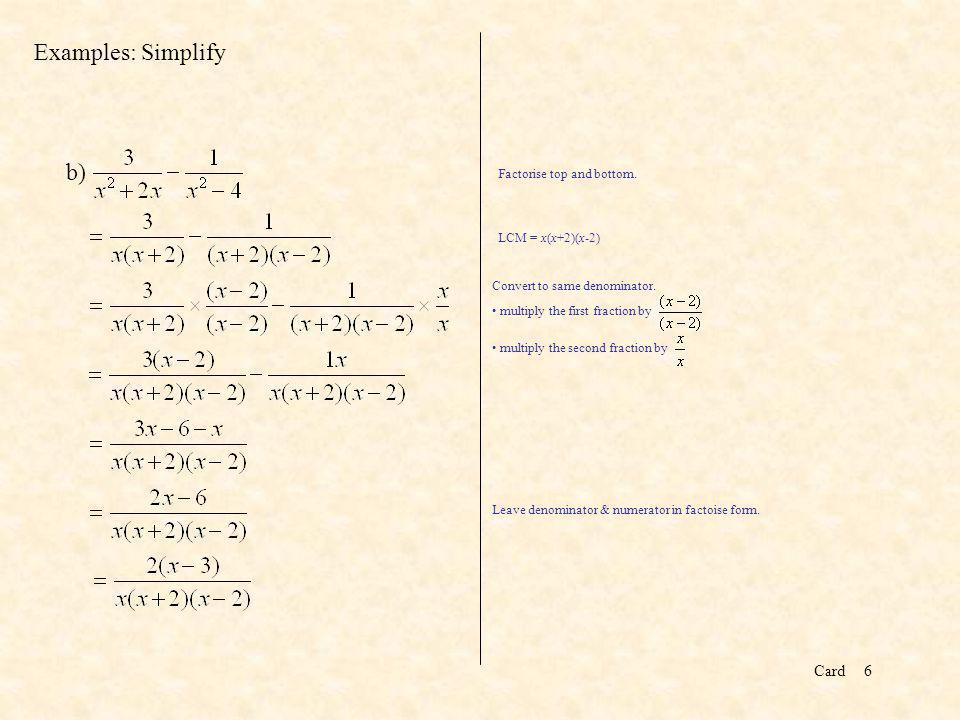 Card7 Your Example: Simplify the following Factorise denominators as (x-2)(x-3) and (x-2)(x+4) The LCM is (x-2)(x-3)(x+4).