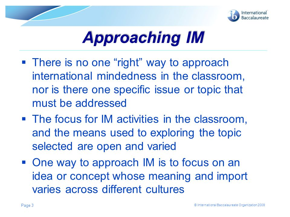 © International Baccalaureate Organization 2009 Approaching IM  There is no one right way to approach international mindedness in the classroom, nor is there one specific issue or topic that must be addressed  The focus for IM activities in the classroom, and the means used to exploring the topic selected are open and varied  One way to approach IM is to focus on an idea or concept whose meaning and import varies across different cultures Page 3