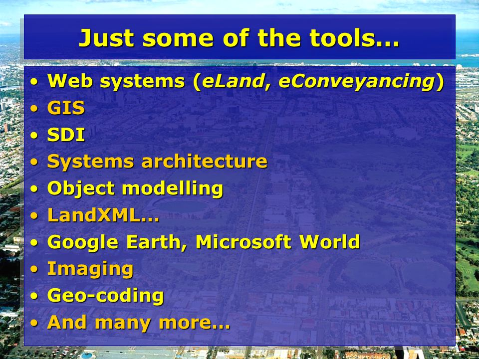 Just some of the tools… Web systems (eLand, eConveyancing)Web systems (eLand, eConveyancing) GISGIS SDISDI Systems architectureSystems architecture Object modellingObject modelling LandXML…LandXML… Google Earth, Microsoft WorldGoogle Earth, Microsoft World ImagingImaging Geo-codingGeo-coding And many more…And many more… Web systems (eLand, eConveyancing)Web systems (eLand, eConveyancing) GISGIS SDISDI Systems architectureSystems architecture Object modellingObject modelling LandXML…LandXML… Google Earth, Microsoft WorldGoogle Earth, Microsoft World ImagingImaging Geo-codingGeo-coding And many more…And many more…