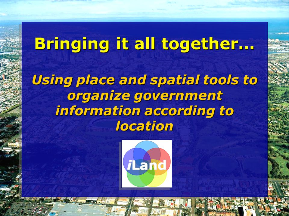 Bringing it all together… Using place and spatial tools to organize government information according to location