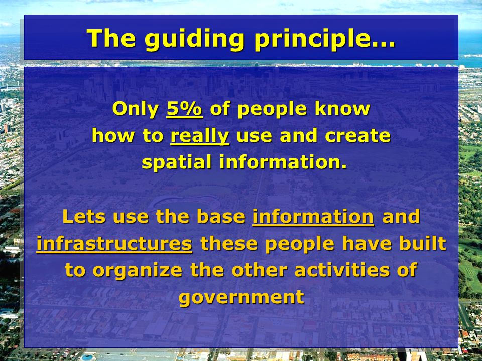The guiding principle… Only 5% of people know how to really use and create spatial information.