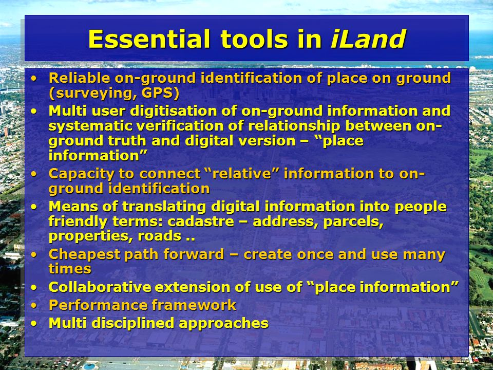 Essential tools in iLand Reliable on-ground identification of place on ground (surveying, GPS)Reliable on-ground identification of place on ground (surveying, GPS) Multi user digitisation of on-ground information and systematic verification of relationship between on- ground truth and digital version – place information Multi user digitisation of on-ground information and systematic verification of relationship between on- ground truth and digital version – place information Capacity to connect relative information to on- ground identificationCapacity to connect relative information to on- ground identification Means of translating digital information into people friendly terms: cadastre – address, parcels, properties, roads..Means of translating digital information into people friendly terms: cadastre – address, parcels, properties, roads..