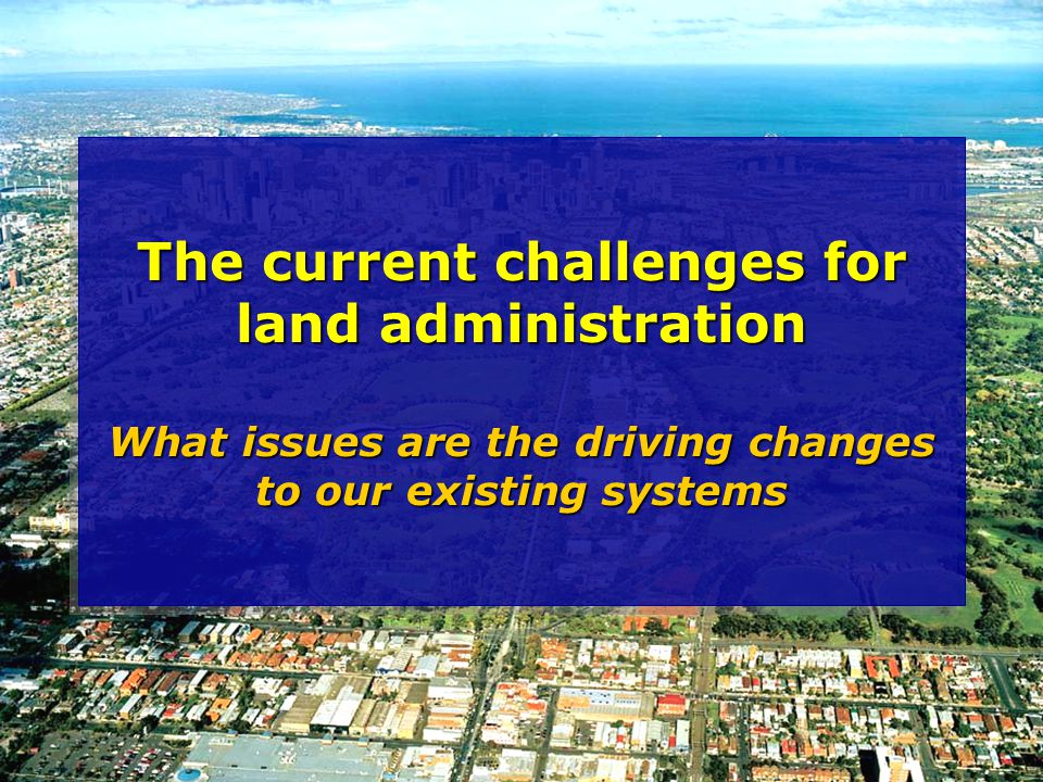 The current challenges for land administration What issues are the driving changes to our existing systems
